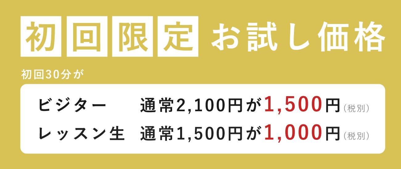 初回限定お試し価格 初回30分がビジター 通常2,100円が1,500円 レッスン生 通常1,500円が1,000円 税別